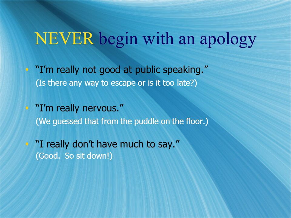 NEVER begin with an apology  I'm really not good at public speaking. (Is there any way to escape or is it too late?)  I'm really nervous. (We guessed that from the puddle on the floor.)  I really don't have much to say. (Good.