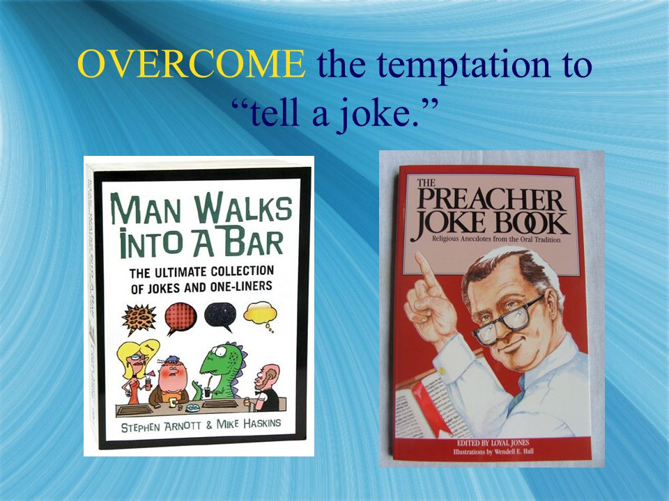 OVERCOME the temptation to tell a joke.