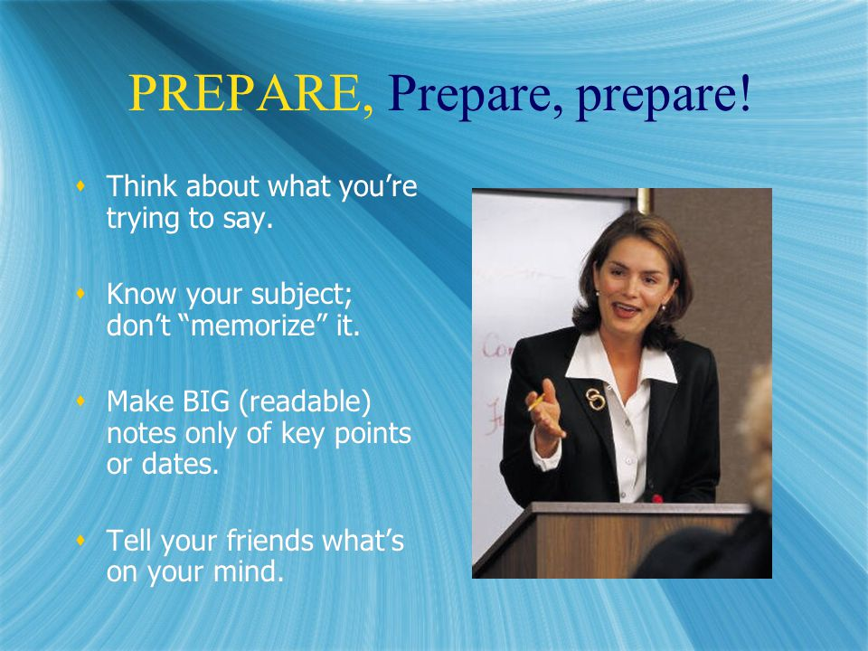PREPARE, Prepare, prepare.  Think about what you're trying to say.