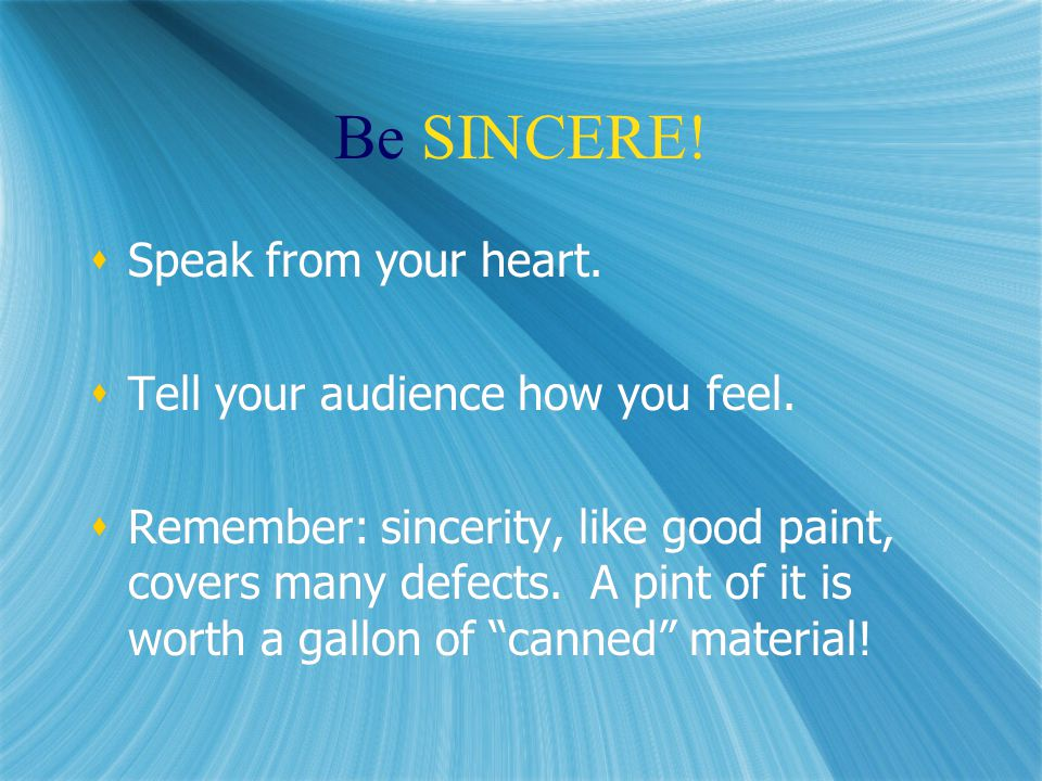 Be SINCERE.  Speak from your heart.  Tell your audience how you feel.