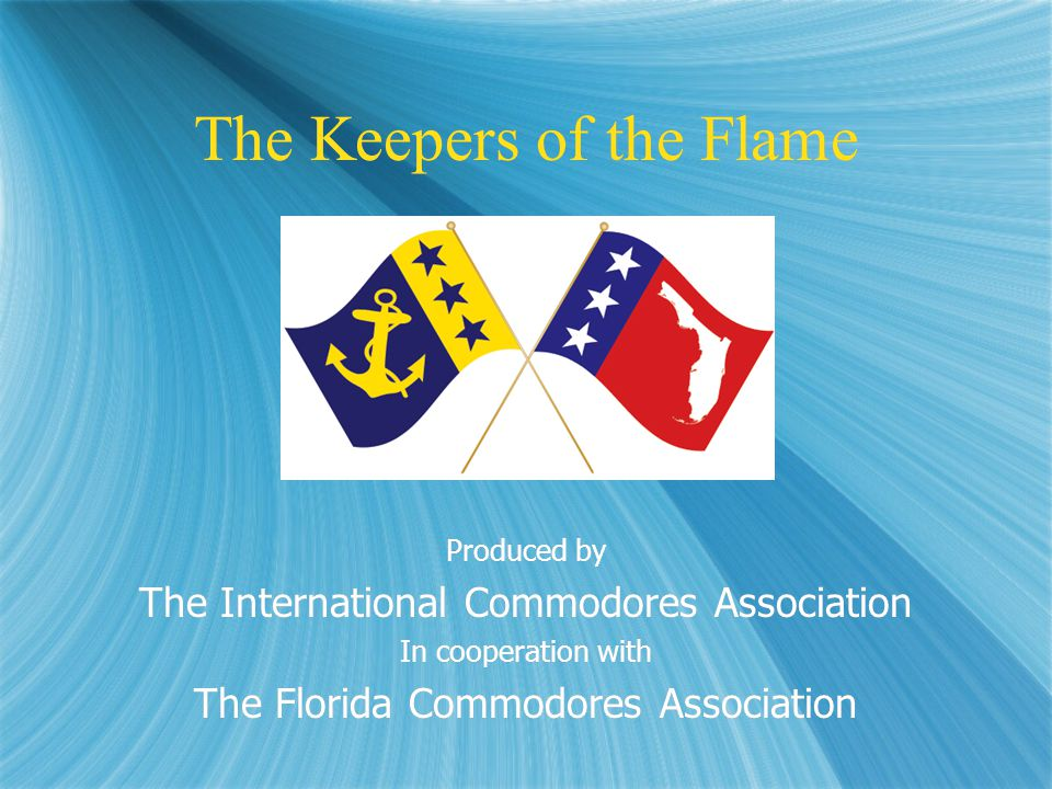 The Keepers of the Flame Produced by The International Commodores Association In cooperation with The Florida Commodores Association