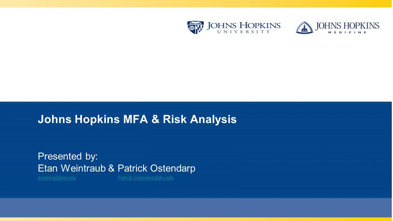 Johns Hopkins MFA & Risk Analysis Presented by: Etan Weintraub & Patrick Ostendarp eweintra@jhmi.edueweintra@jhmi.edu Patrick.Ostendarp@jhu.eduPatrick.Ostendarp@jhu.edu