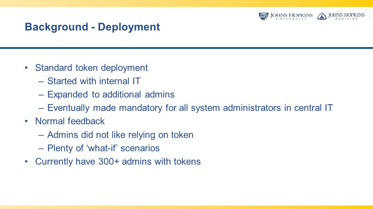 Background - Deployment Standard token deployment –Started with internal IT –Expanded to additional admins –Eventually made mandatory for all system a