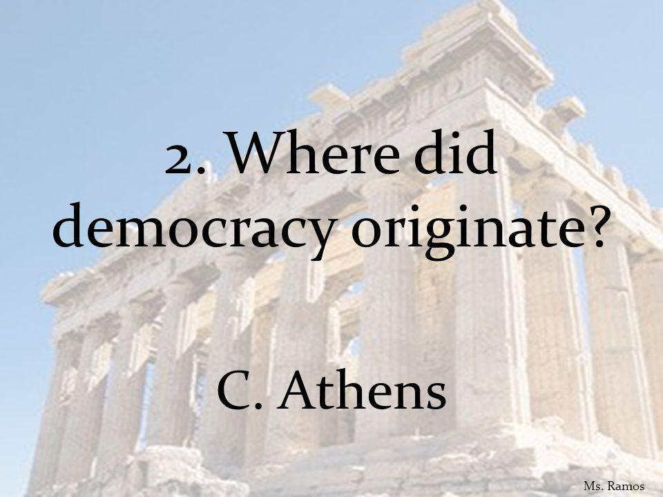 2. Where did democracy originate C. Athens Ms. Ramos