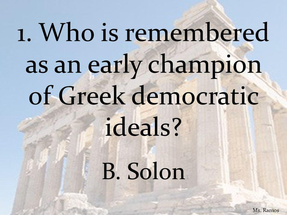 1. Who is remembered as an early champion of Greek democratic ideals B. Solon Ms. Ramos