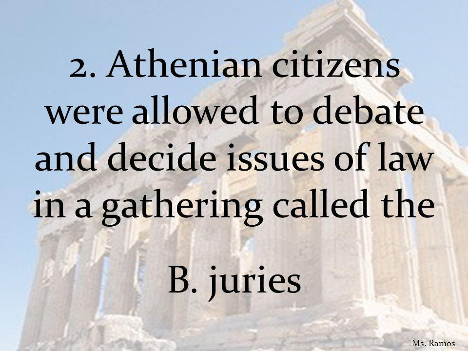 2. Athenian citizens were allowed to debate and decide issues of law in a gathering called the B.