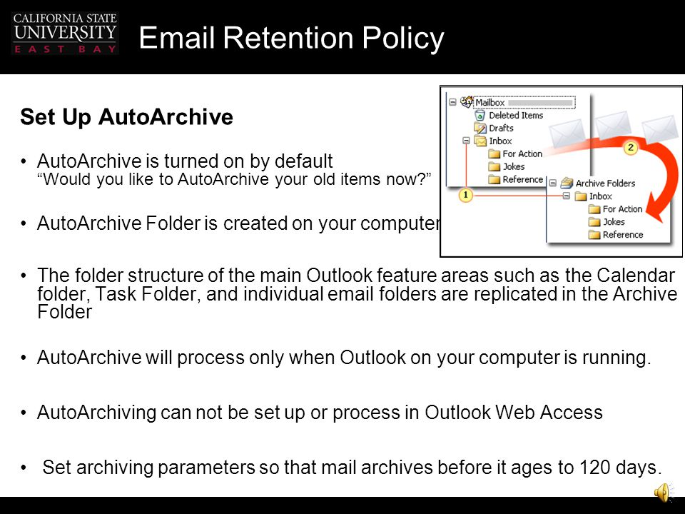 Email Retention Policy NEXT STEPS Learn more about AutoArchive and Personal Folders Archiving and Personal Folders Tutorial for Outlook 2003 http://of