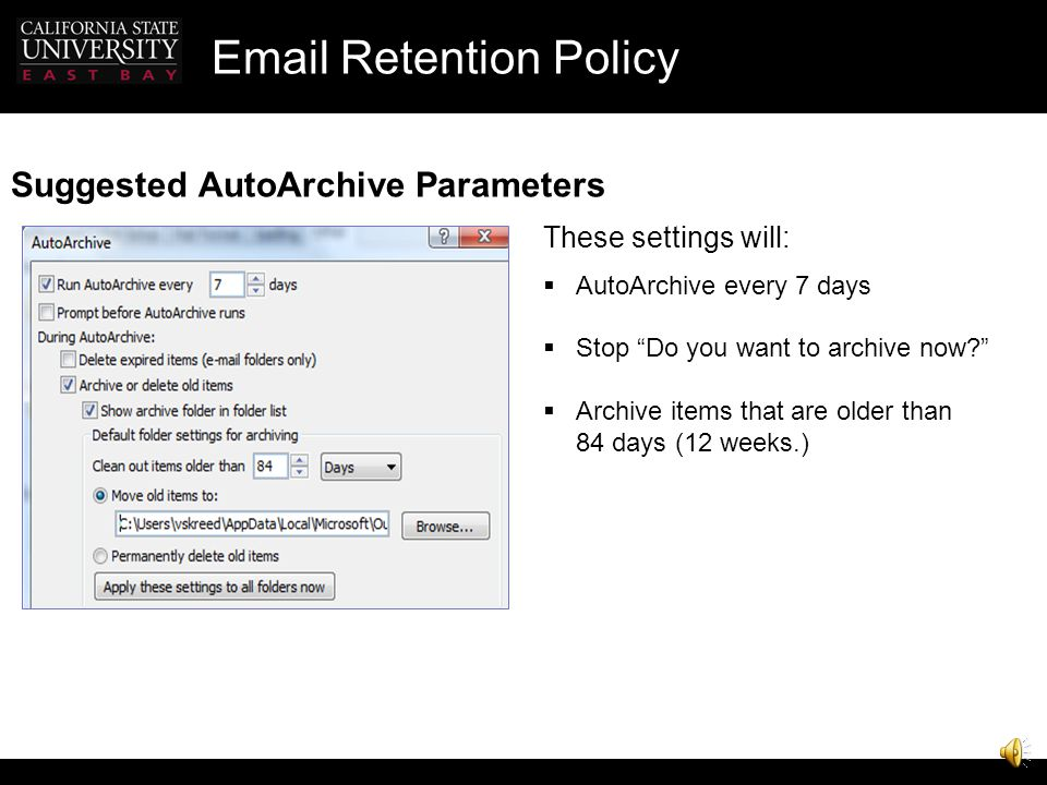 Email Retention Policy Set Up AutoArchive AutoArchive is turned on by default Would you like to AutoArchive your old items now? AutoArchive Folder is created on your computer The folder structure of the main Outlook feature areas such as the Calendar folder, Task Folder, and individual email folders are replicated in the Archive Folder AutoArchive will process only when Outlook on your computer is running.