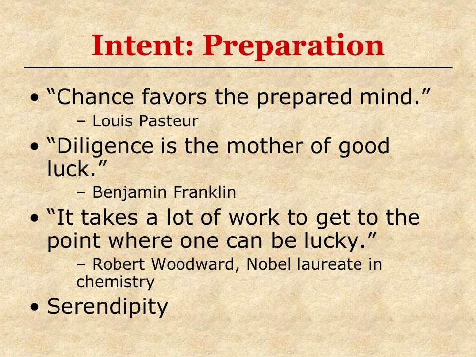 Intent: Preparation Chance favors the prepared mind. – Louis Pasteur Diligence is the mother of good luck. – Benjamin Franklin It takes a lot of work to get to the point where one can be lucky. – Robert Woodward, Nobel laureate in chemistry Serendipity