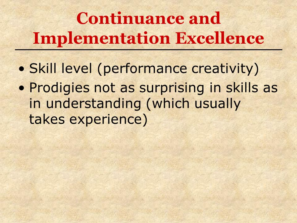 Continuance and Implementation Excellence Skill level (performance creativity) Prodigies not as surprising in skills as in understanding (which usually takes experience)