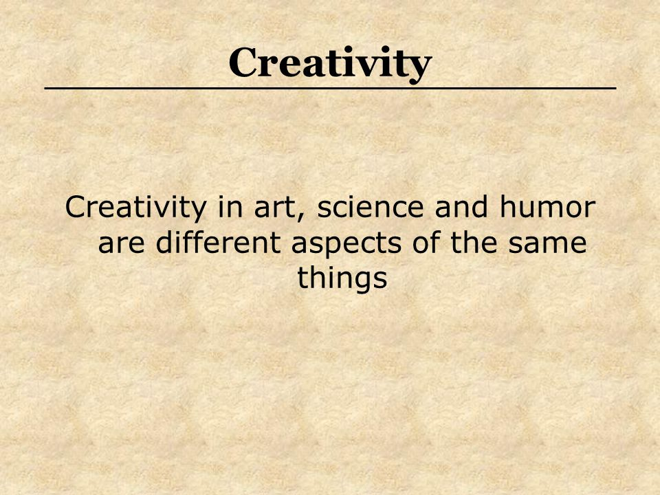 Creativity Creativity in art, science and humor are different aspects of the same things
