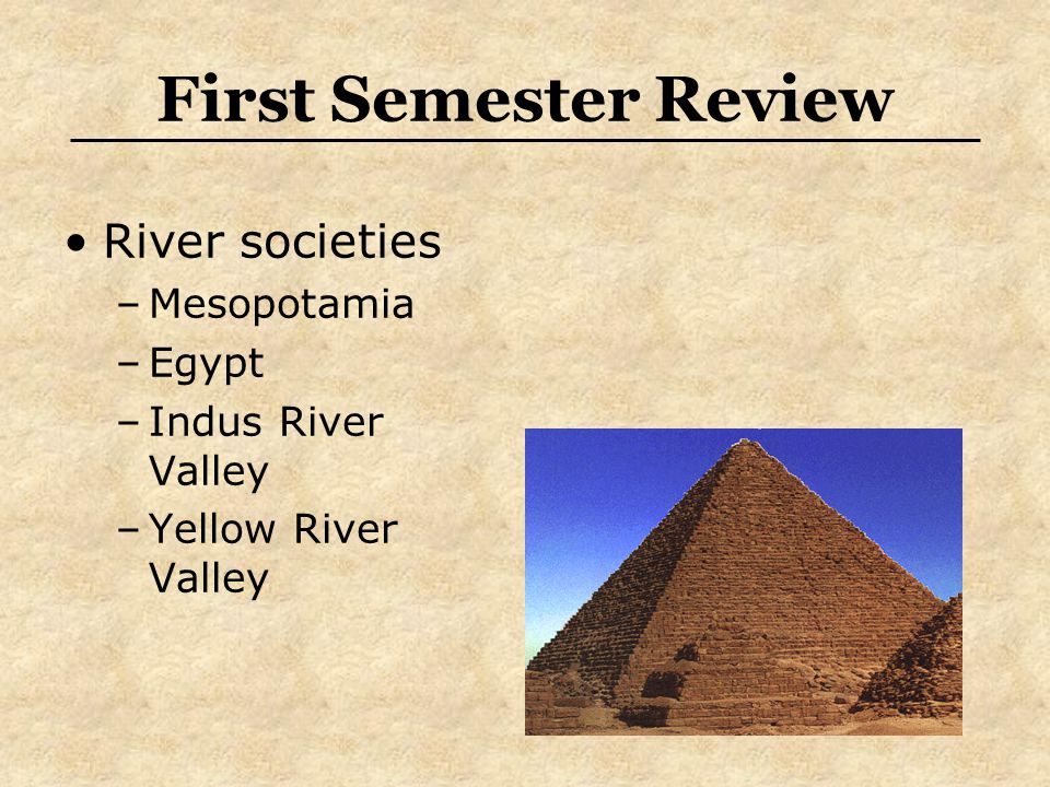 First Semester Review River societies –Mesopotamia –Egypt –Indus River Valley –Yellow River Valley