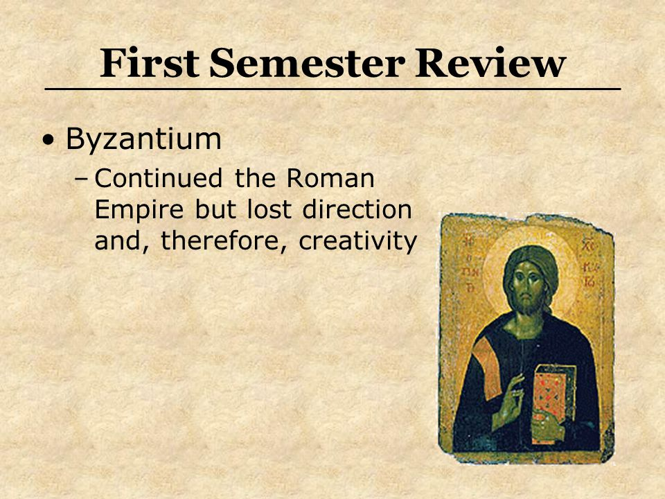 First Semester Review Byzantium –Continued the Roman Empire but lost direction and, therefore, creativity