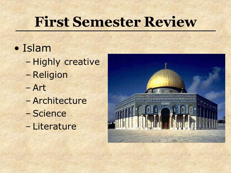 First Semester Review Islam –Highly creative –Religion –Art –Architecture –Science –Literature