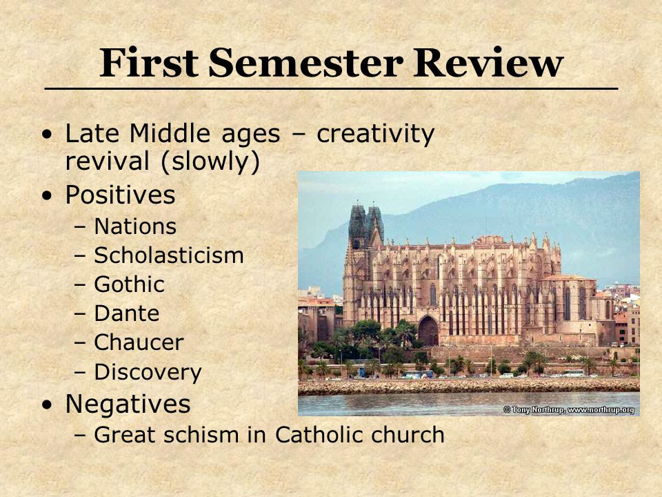 First Semester Review Late Middle ages – creativity revival (slowly) Positives –Nations –Scholasticism –Gothic –Dante –Chaucer –Discovery Negatives –Great schism in Catholic church