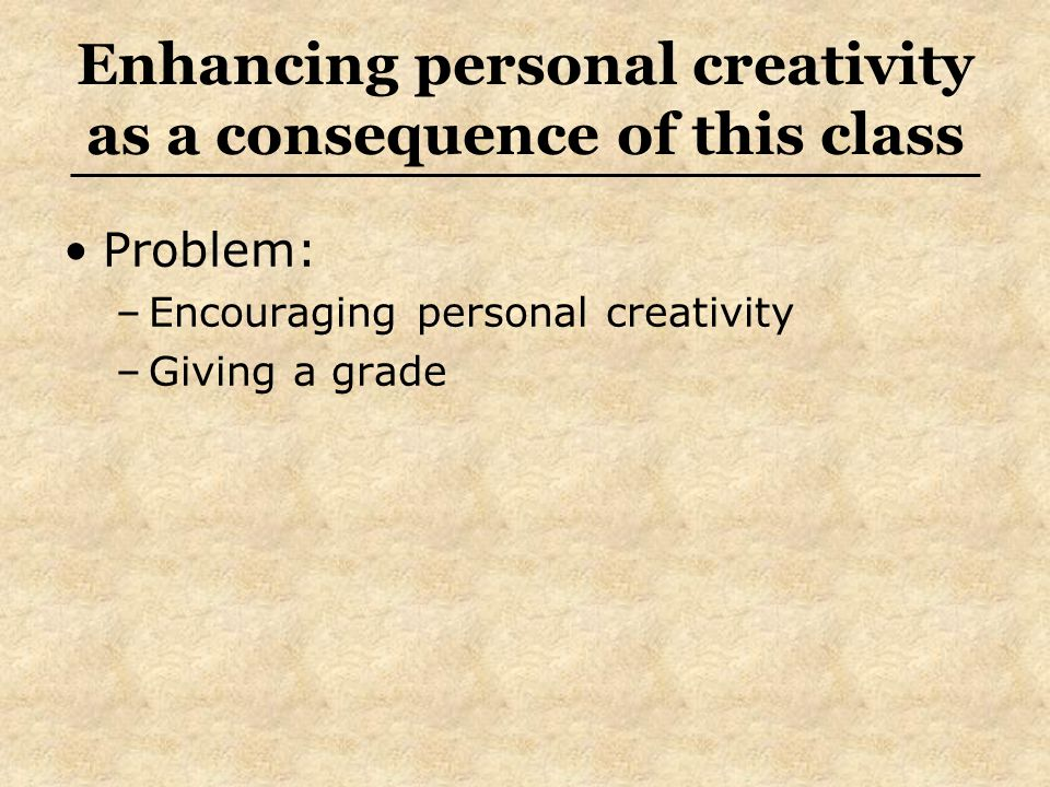 Enhancing personal creativity as a consequence of this class Problem: –Encouraging personal creativity –Giving a grade