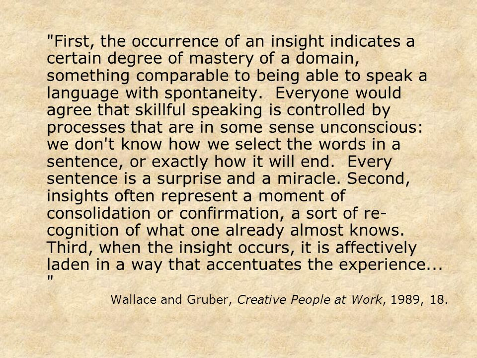 First, the occurrence of an insight indicates a certain degree of mastery of a domain, something comparable to being able to speak a language with spontaneity.