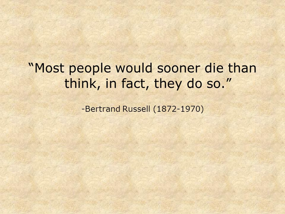 Most people would sooner die than think, in fact, they do so. -Bertrand Russell (1872-1970)