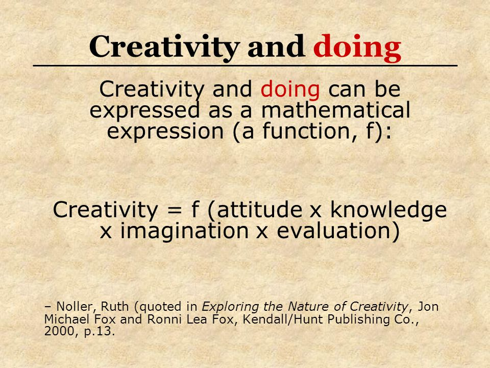 Creativity and doing can be expressed as a mathematical expression (a function, f): Creativity = f (attitude x knowledge x imagination x evaluation) – Noller, Ruth (quoted in Exploring the Nature of Creativity, Jon Michael Fox and Ronni Lea Fox, Kendall/Hunt Publishing Co., 2000, p.13.