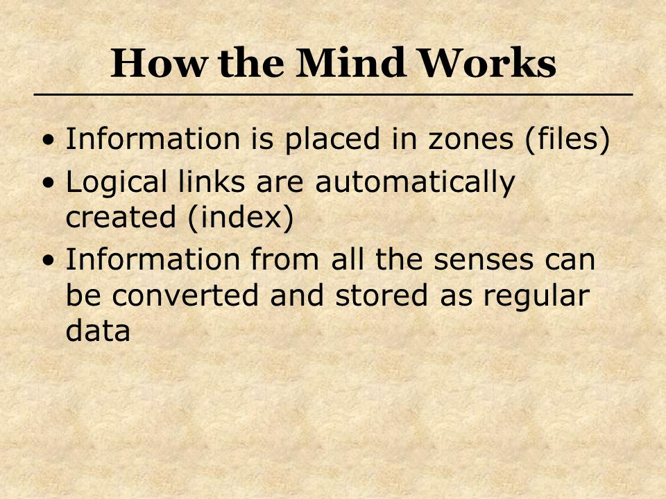How the Mind Works Information is placed in zones (files) Logical links are automatically created (index) Information from all the senses can be converted and stored as regular data