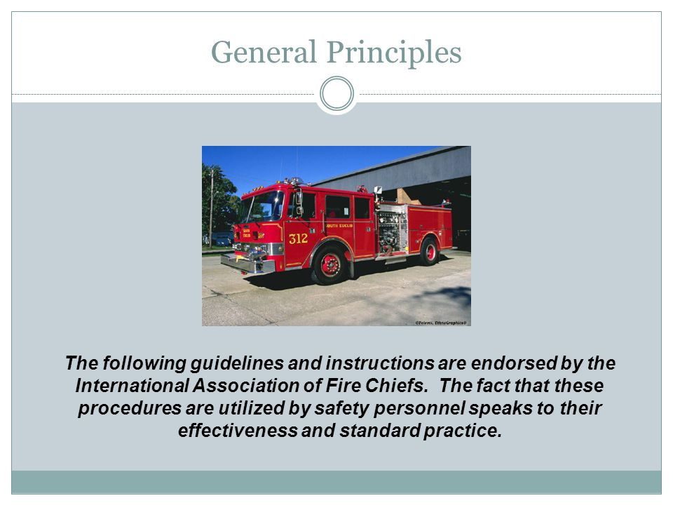 General Principles The following guidelines and instructions are endorsed by the International Association of Fire Chiefs.