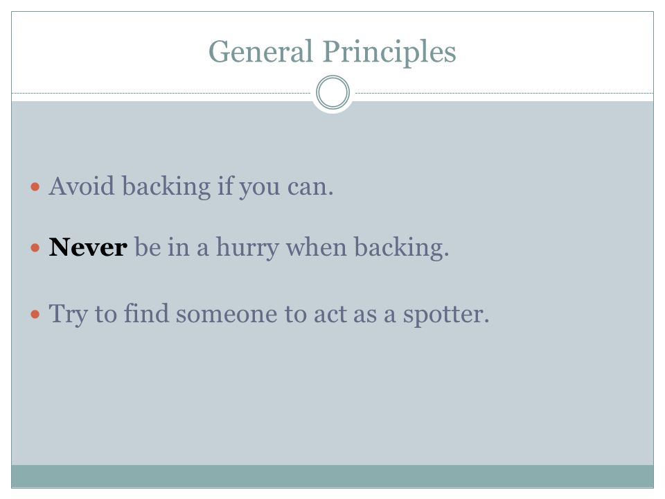 General Principles Avoid backing if you can.Never be in a hurry when backing.
