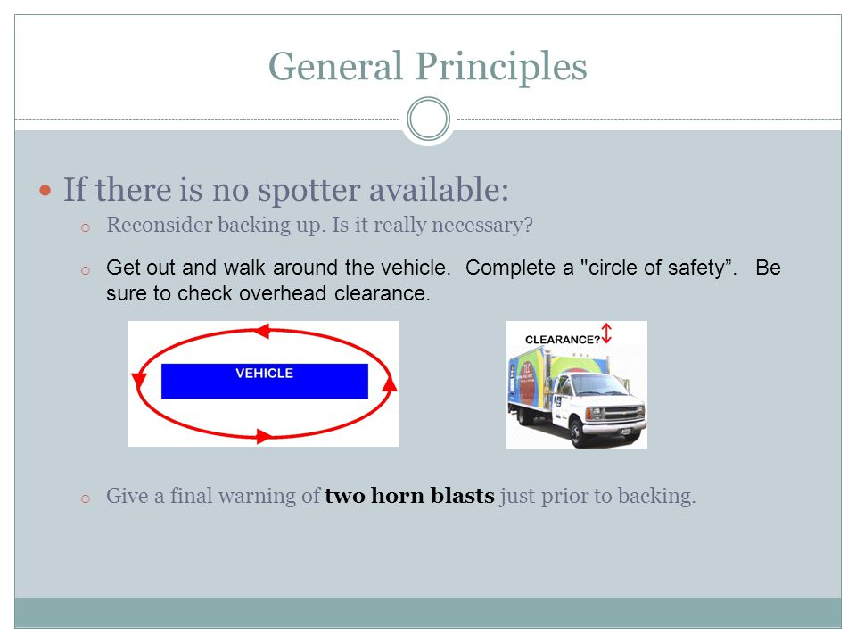 General Principles If there is no spotter available: o Reconsider backing up.