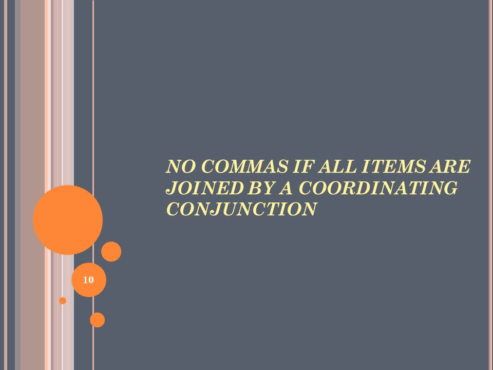 NO COMMAS IF ALL ITEMS ARE JOINED BY A COORDINATING CONJUNCTION 10