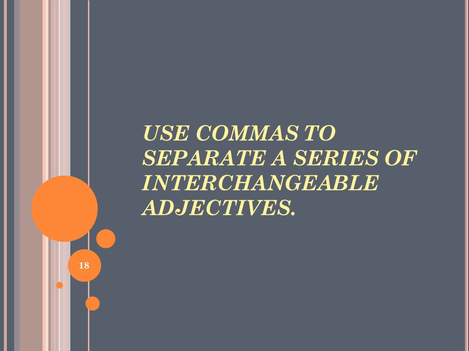 USE COMMAS TO SEPARATE A SERIES OF INTERCHANGEABLE ADJECTIVES. 18