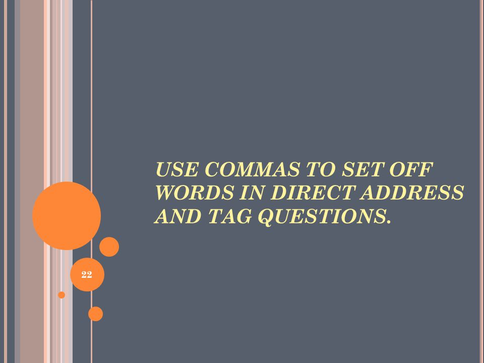 USE COMMAS TO SET OFF WORDS IN DIRECT ADDRESS AND TAG QUESTIONS. 22