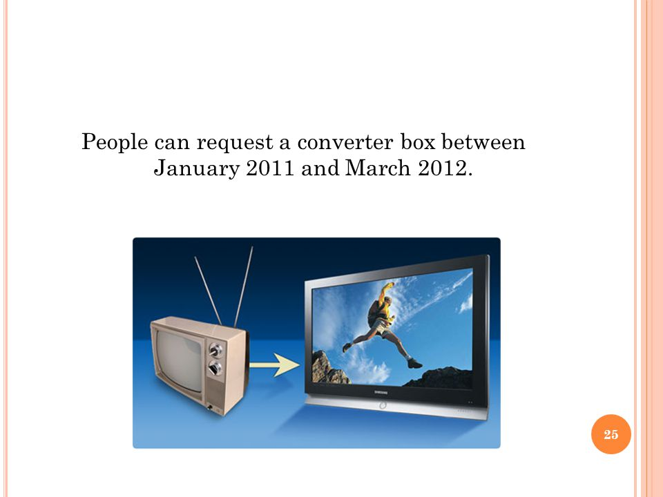 People can request a converter box between January 2011 and March 2012. 25