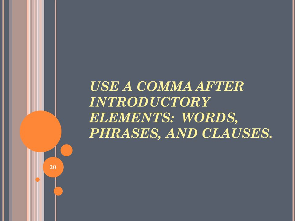 USE A COMMA AFTER INTRODUCTORY ELEMENTS: WORDS, PHRASES, AND CLAUSES. 30