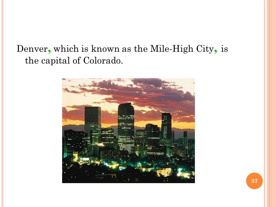 Denver, which is known as the Mile-High City, is the capital of Colorado. 37