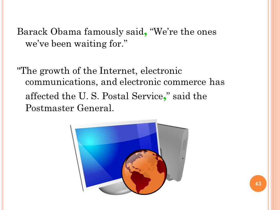 Barack Obama famously said, We're the ones we've been waiting for. The growth of the Internet, electronic communications, and electronic commerce has affected the U.