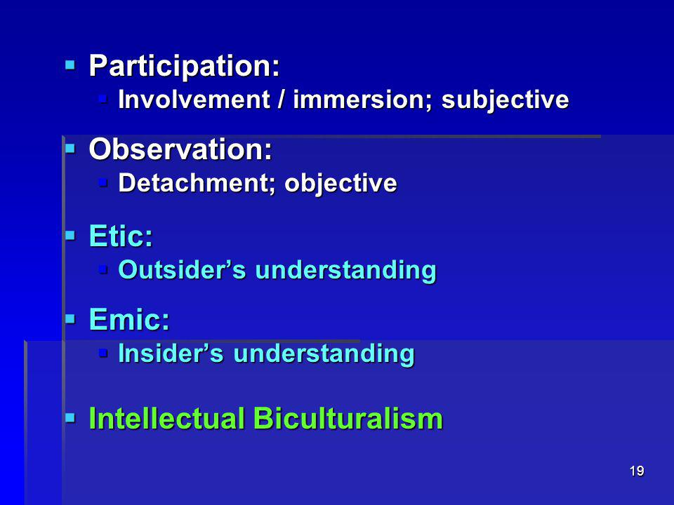 19  Participation:  Involvement / immersion; subjective  Observation:  Detachment; objective  Etic:  Outsider's understanding  Emic:  Insider's understanding  Intellectual Biculturalism