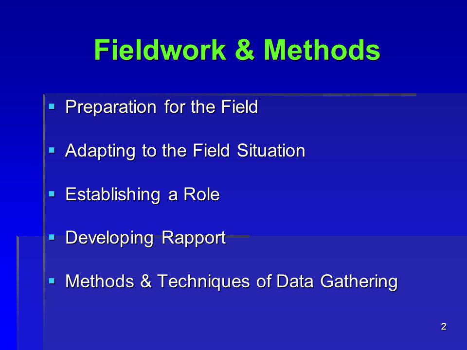 2 Fieldwork & Methods  Preparation for the Field  Adapting to the Field Situation  Establishing a Role  Developing Rapport  Methods & Techniques of Data Gathering
