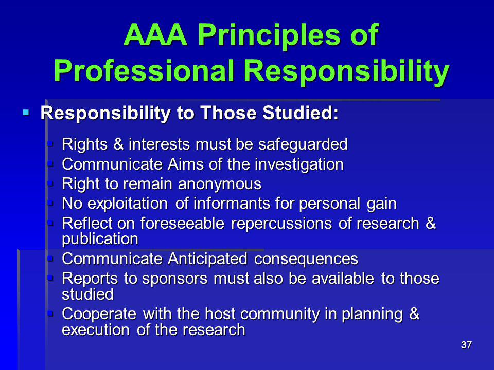37 AAA Principles of Professional Responsibility  Responsibility to Those Studied:  Rights & interests must be safeguarded  Communicate Aims of the investigation  Right to remain anonymous  No exploitation of informants for personal gain  Reflect on foreseeable repercussions of research & publication  Communicate Anticipated consequences  Reports to sponsors must also be available to those studied  Cooperate with the host community in planning & execution of the research