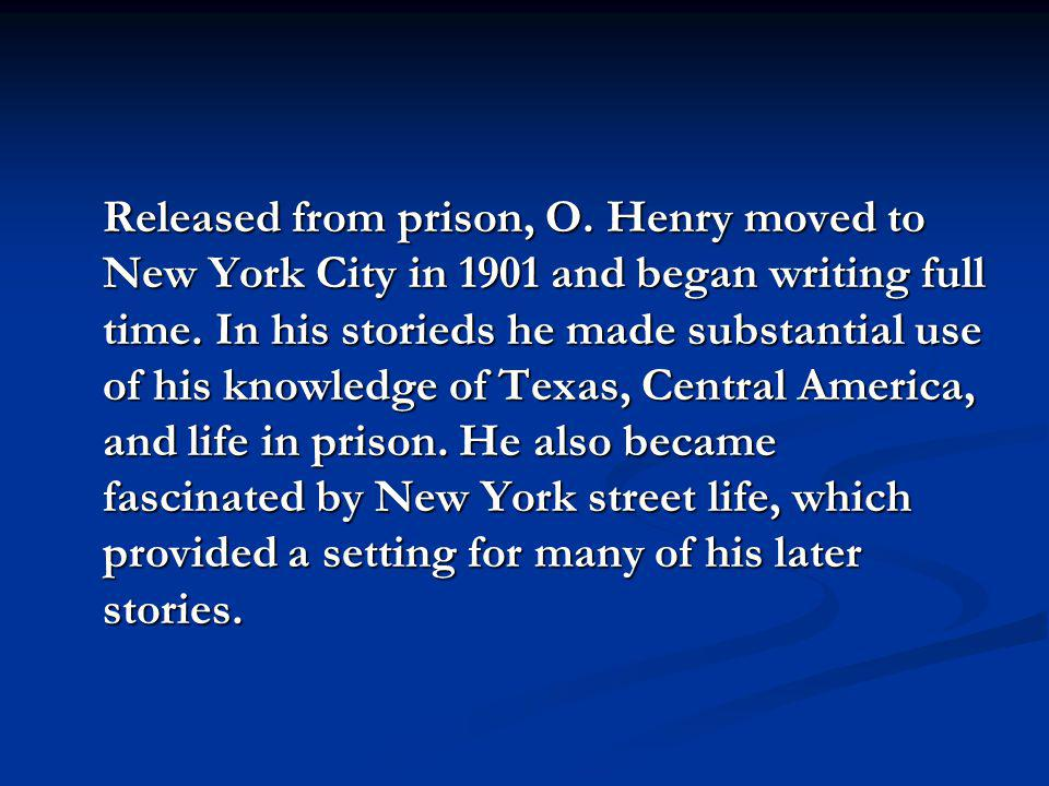 Released from prison, O. Henry moved to New York City in 1901 and began writing full time. In his storieds he made substantial use of his knowledge of