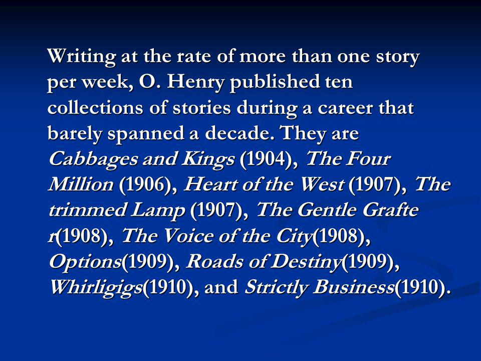 Writing at the rate of more than one story per week, O. Henry published ten collections of stories during a career that barely spanned a decade. They