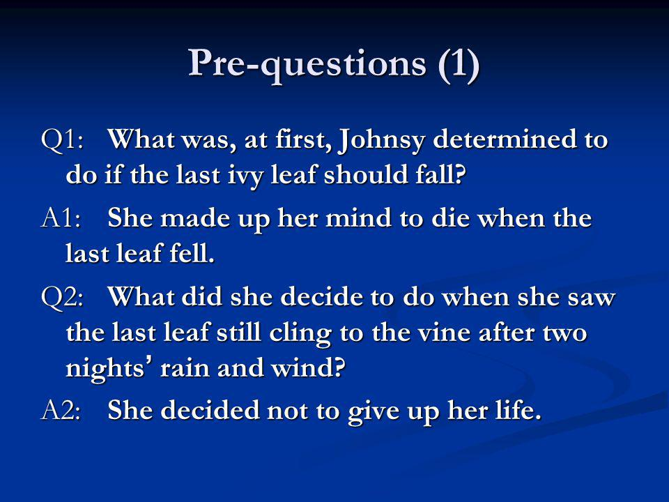 Pre-questions (1) Q1:What was, at first, Johnsy determined to do if the last ivy leaf should fall? A1:She made up her mind to die when the last leaf f