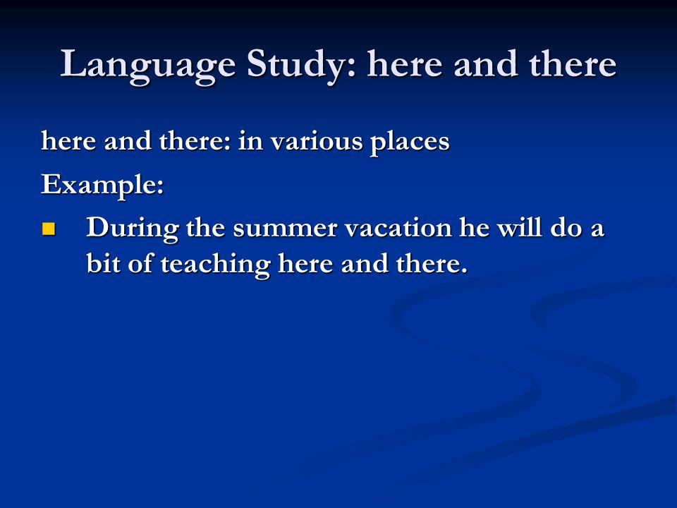 Language Study: here and there here and there: in various places Example: During the summer vacation he will do a bit of teaching here and there. Duri