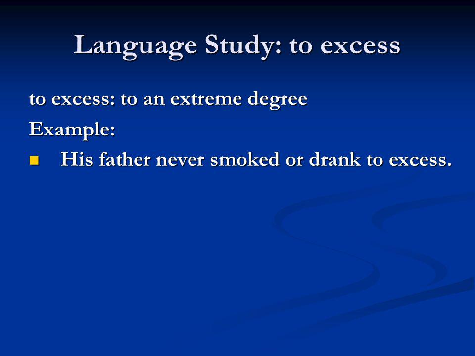Language Study: to excess to excess: to an extreme degree Example: His father never smoked or drank to excess. His father never smoked or drank to exc