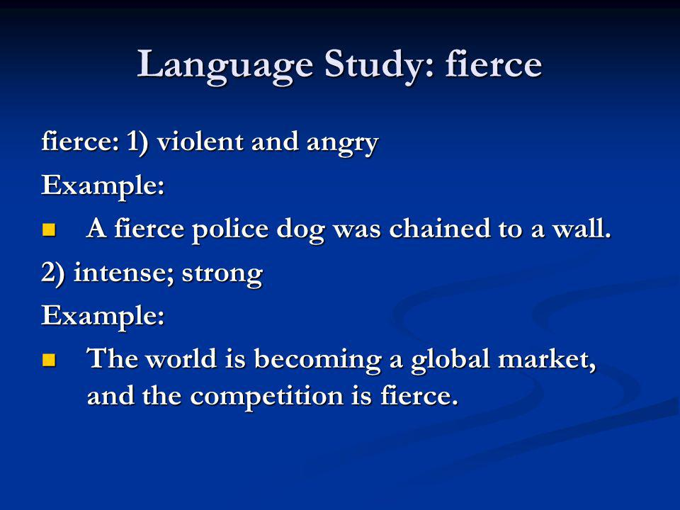 Language Study: fierce fierce: 1) violent and angry Example: A fierce police dog was chained to a wall. A fierce police dog was chained to a wall. 2)
