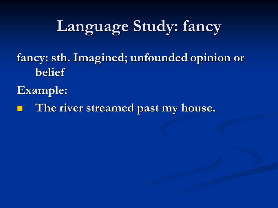 Language Study: fancy fancy: sth. Imagined; unfounded opinion or belief Example: The river streamed past my house. The river streamed past my house.