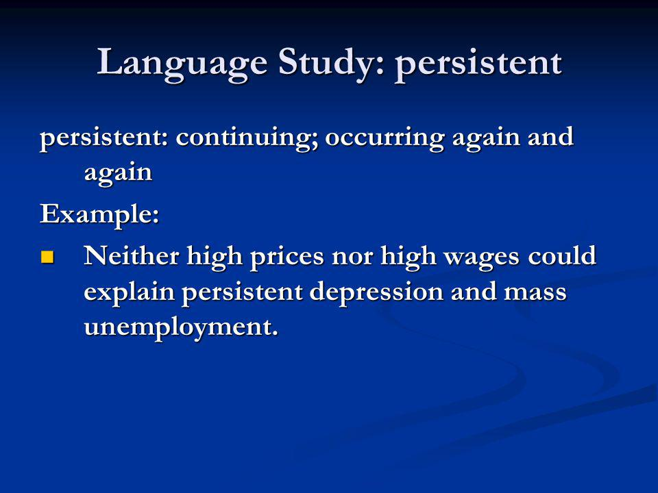 Language Study: persistent persistent: continuing; occurring again and again Example: Neither high prices nor high wages could explain persistent depr