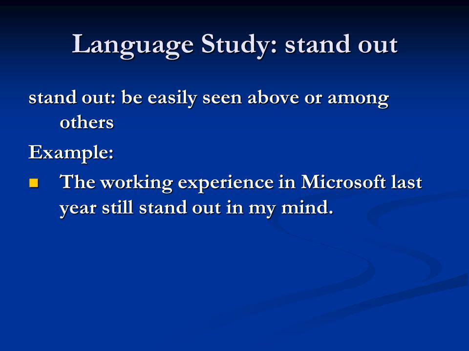 Language Study: stand out stand out: be easily seen above or among others Example: The working experience in Microsoft last year still stand out in my