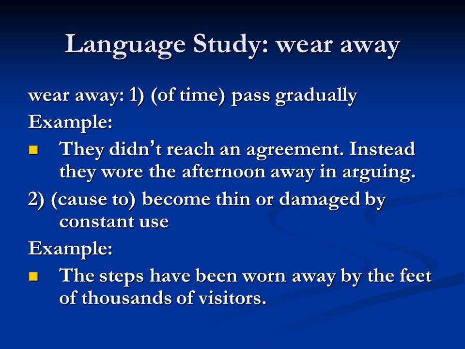 Language Study: wear away wear away: 1) (of time) pass gradually Example: They didn ' t reach an agreement. Instead they wore the afternoon away in ar