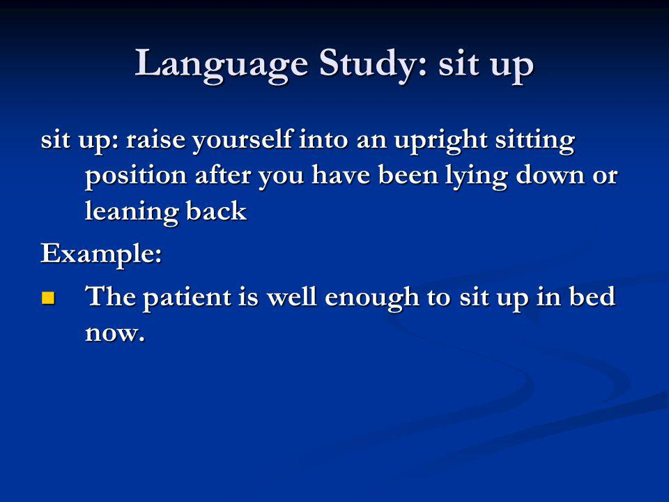 Language Study: sit up sit up: raise yourself into an upright sitting position after you have been lying down or leaning back Example: The patient is