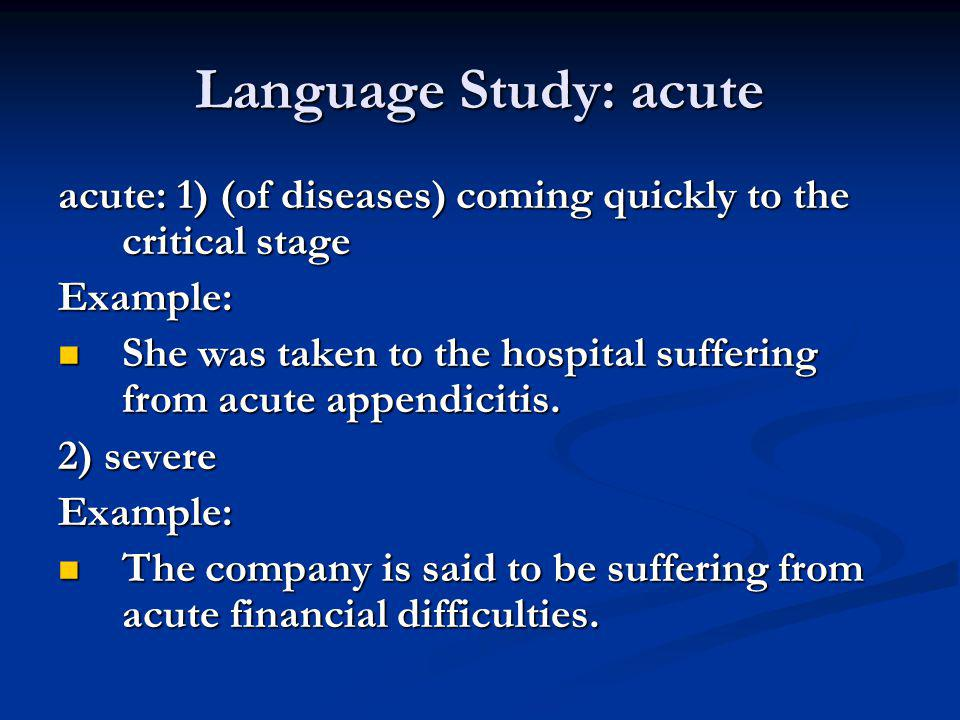 Language Study: acute acute: 1) (of diseases) coming quickly to the critical stage Example: She was taken to the hospital suffering from acute appendi
