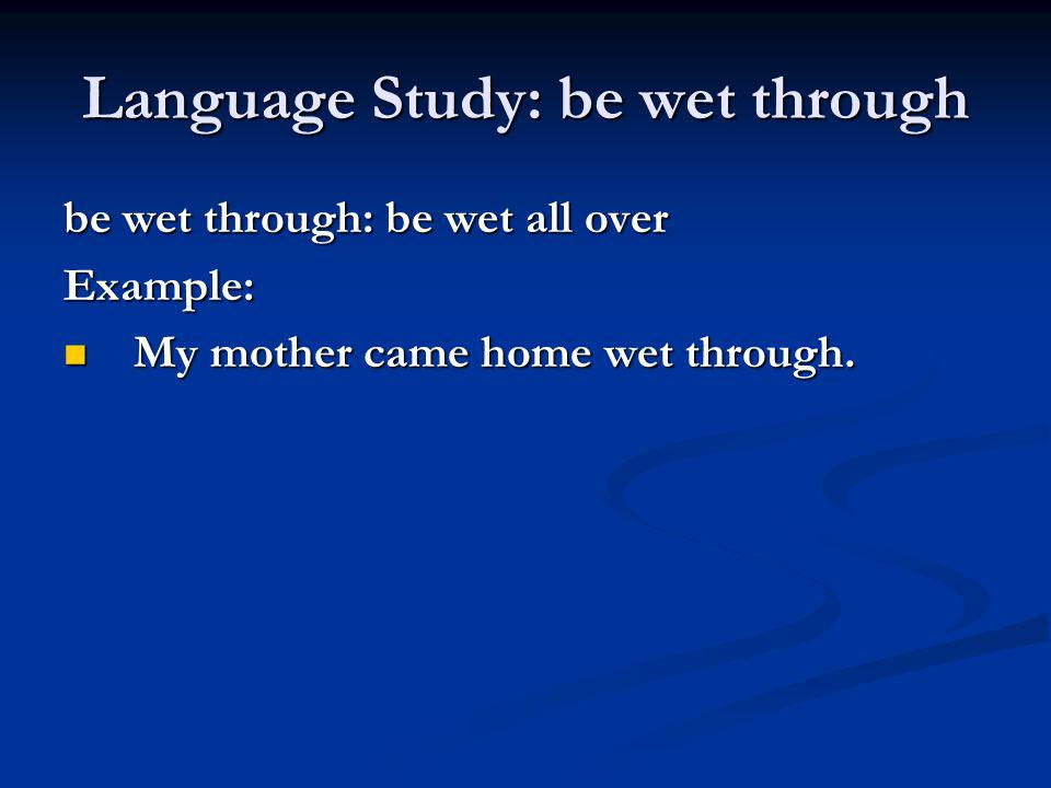 Language Study: be wet through be wet through: be wet all over Example: My mother came home wet through. My mother came home wet through.